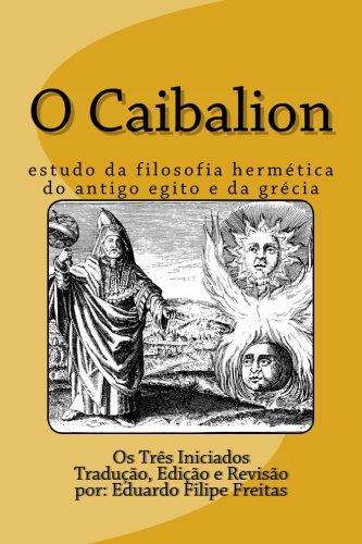 O Caibalion: Estudo da Filosofia Hermética do Antigo Egito e da Grécia por Os Três Iniciados
