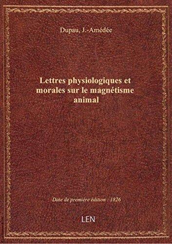 Lettres physiologiques et morales sur le magnétisme animal, contenant l'exposé critique des expérie par J.-Amédée Dupau