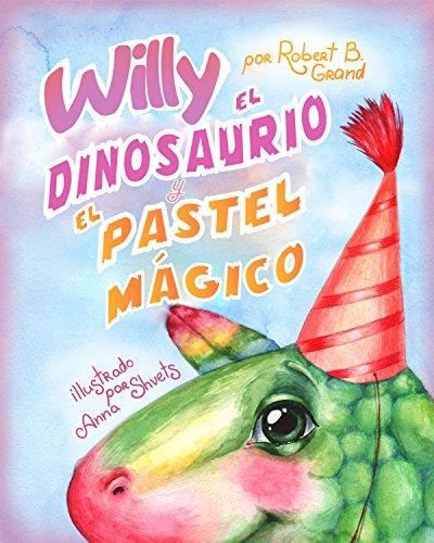 Willy el dinosaurio y el pastel mágico : (Libro para Niños Sobre un Dinosaurio, Cuentos Infantiles, Cuentos Para Niños 3-5 Años, Cuentos Para Dormir, Libros Infantiles)