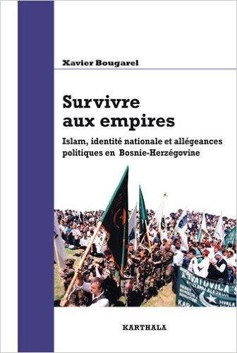 Survivre aux empires. Islam, identit nationale et allgeances politiques en Bosnie-Herzgovine de BOUGAREL Xavier ( 21 mai 2015 )