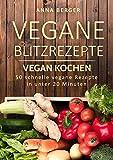 Vegan Kochen: Vegane Blitzrezepte:  50 schnelle vegane Rezepte  in unter 20 Minuten (vegan for fit, vegane sporternährung, vegan für faule, blitzrezepte für studenten, vegan für singles)
