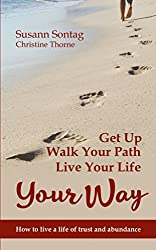 Get Up, Walk Your Path, Live Your Life Your Way: How to live a life of trust and abundance (English Edition)