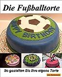 Die Fußballtorte: Eine einfach geniale Fussball Torten / Kuchen Anleitung zum...