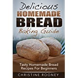 Delicious Homemade Bread Baking Guide: Tasty Homemade Bread Recipes For Beginners (English Edition)