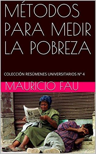 MÉTODOS PARA MEDIR LA POBREZA: COLECCIÓN RESÚMENES UNIVERSITARIOS Nº 4 por Mauricio Fau