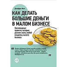 Как делать большие деньги в малом бизнесе. Неочевидные правила, которые должен знать любой владелец малого бизнеса. (Russian Edition)