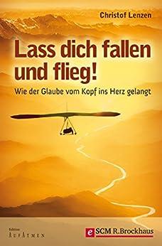 Lass dich fallen und flieg!: WIE DER GLAUBE VOM KOPF INS HERZ GELANGT (Edition Aufatmen)