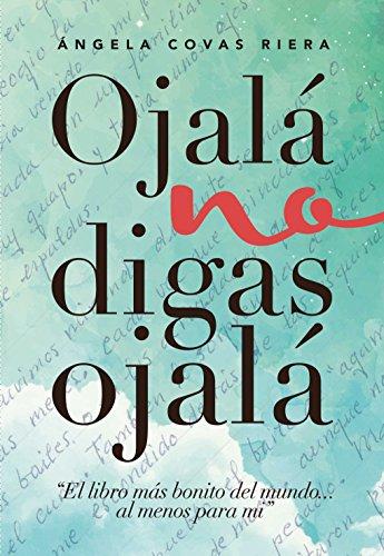 Ojalá no digas Ojalá: El libro más bonito del mundo ... al menos para mí por Angela Covas Riera