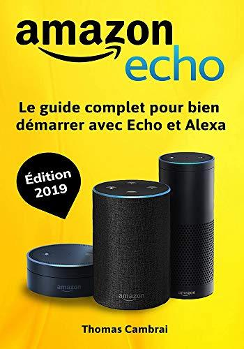 Amazon Echo : Le guide complet pour bien démarrer avec Echo et Alexa - Édition 2019 par