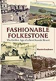 Fashionable Folkestone: The Golden Age of a Kent Seaside Resort - Martin Easdown