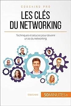 Les clés du networking: Techniques et astuces pour devenir un as du networking (Coaching pro t. 14)