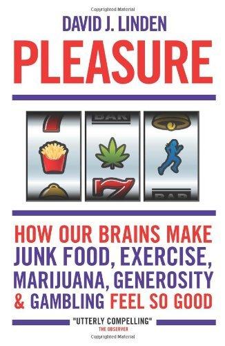 Pleasure: How Our Brains Make Junk Food, Exercise, Marijuana, Generosity, and Gambling Feel So Good by David J. Linden (2012-02-01)