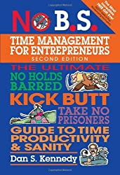 No B.S. Time Management for Entrepreneurs: The Ultimate No-Holds Barred Kick Butt Take No Prisoners Guide to Time Productivity & Sanity