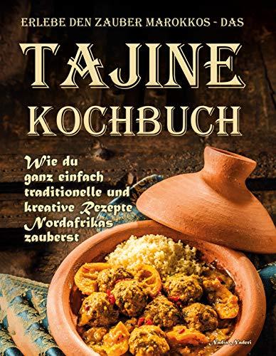 Erlebe den Zauber Marokkos - das Tajine Kochbuch: Wie Du ganz einfach traditionelle und kreative Rezepte Nordafrikas zauberst