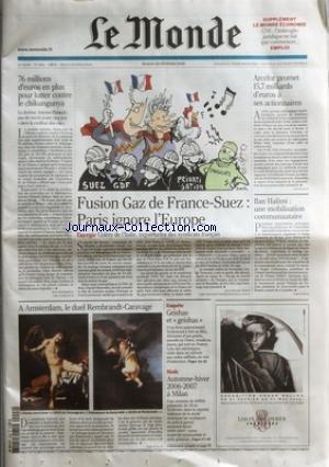 MONDE (LE) [No 19003] du 28/03/2006 - 76 MILLIONS D'EUROS EN PLUS POUR LUTTER CONTRE LE CHIKUNGUNYA PAR PAUL BENKIMOUN - FUSION GAZ DE FRANCE-SUEZ - PARIS IGNORE L'EUROPE PAR JEAN-MICHEL BEZAT - ARCELOR PROMET 15,7 MILLIARDS D'EUROS A SES ACTIONNAIRES - ILAN HALIMI - UNE MOBILISATION COMMUNAUTAIRE - A AMSTERDAM, LE DUEL REMBRANDT-CARAVAGE - ENQUETE - GEISHAS ET GEISHAS - MODE - AUTOMNE-HIER 2006-2007 A MILAN.