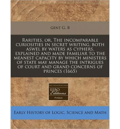 [( Rarities, Or, the Incomparable Curiosities in Secret Writing, Both Aswel by Waters as Cyphers, Explained and Made Familiar to the Meanest Capacity by Which Ministers of State May Manage the Intrigues of Court and Grand Concerns of Princes (1665) )] [by: Gent G B] [Dec-2010]
