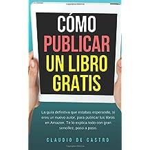 CÓMO PUBLICAR mi LIBRO GRATIS: Podrás escribir, publicar y vender tu Libro en la Mayor Librería del Mundo. (de Word a Kindle)