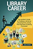 Library Career: The Insider's Guide to Finding a Job at an Amazing Firm, Acing the Interview & Getting Promoted
