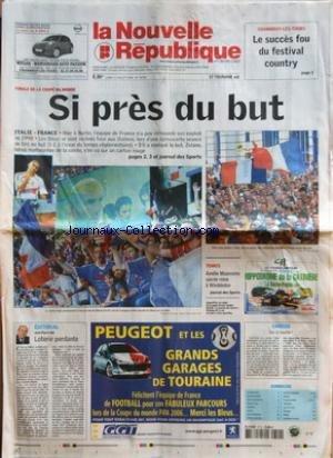 NOUVELLE REPUBLIQUE (LA) [No 18753] du 10/07/2006 - CHAMBRAY-LES-TOURS - LE SUCCES FOU DU FESTIVAL COUNTRY - FINALE DE LA COUPE DU MONDE - SI PRES DU BUT - EDITORIAL - LOTERIE PERDANTE PAR JEAN-PIERRE BEL - TENNIS - AMELIE MAURESMO SACREE REINE A WIMBLEDON - CANDIDE - SUR LA TOUCHE - SOMMAIRE - LE FAIT DU JOUR - FAITS DE SOCIETE - ARTS ET SPECTACLES - GRAND TOURS - AMBOISE - LOCHES - AVIS D'OBSEQUES - PETITES ANNONCES - COURSES HIPPIQUES - MONDE - FRANCE SOCIETE - TELEVISION - JEUX DE L'ETE - D par Collectif