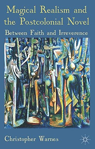Magical Realism and the Postcolonial Novel: Between Faith and Irreverence