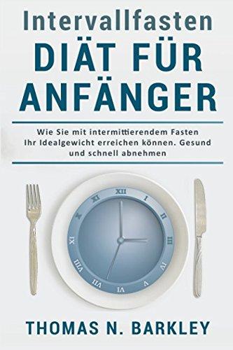 Intervallfasten - Diät für Anfänger: Wie Sie mit intermittierendem Fasten Ihr Idealgewicht erreichen können. Gesund und schnell abnehmen.