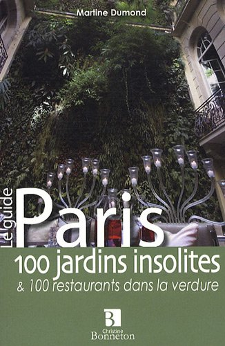Paris 100 jardins insolites et 100 restaurants dans la verdure