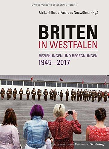 Briten in Westfalen: Beziehungen und Begegnungen 1945-2017 (Studien und Quellen zur Westfälischen Geschichte)