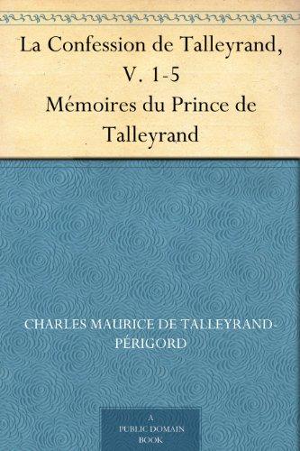 La Confession de Talleyrand, V. 1-5 Mmoires du Prince de Talleyrand
