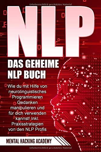 NLP: Das geheime NLP Buch - Wie Sie mit Hilfe von neurolinguistischem Programmieren Gedanken manipulieren und für sich verwenden können. Inkl. Praxisstrategien von NLP Profis