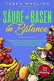 Säure und Basen in Balance: Mit der richtigen Säure Basen Balance zu mehr Gesundheit und Wohlbefinden. Inklusive 122 Rezepte für eine basische Ernährung und eine Anleitung zum Basenfasten.