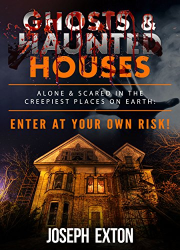 Ghosts & Haunted Houses: Alone & Scared in The Creepiest Places on Earth: Enter at Your Own Risk! (Unexplained Encounters Book 1)