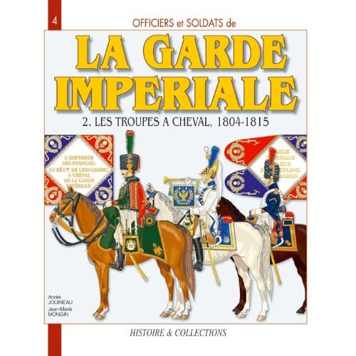 Officiers et Soldats de la Garde Impériale : les troupes à cheval 1804-1815