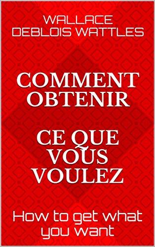 Comment obtenir ce que vous voulez: How to get what you want (Traduit en Français) (Wallace D. Wattles )