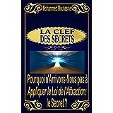 LA CLEF DES SECRETS: Pourquoi n'Arrivons-Nous pas à Appliquer la Loi de l'Attraction: le Secret ? (French Edition)