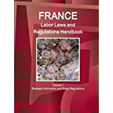 France Labor Laws and Regulations Handbook Volume 1 Strategic Information and Basic Regulations