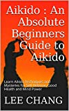 Aikido : An Absolute Beginners Guide to Aikido: Learn Aikido Techniques and Mysteries for Self Defense, Good Health and Mind Power (Aikido and Dynamic ... Aikido Mysteries, Aikido in everyday life)