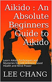 Aikido : An Absolute Beginners Guide to Aikido: Learn Aikido Techniques and Mysteries for Self Defense, Good Health and Mind Power (Aikido and Dynamic ... Aikido in everyday life) (English Edition)