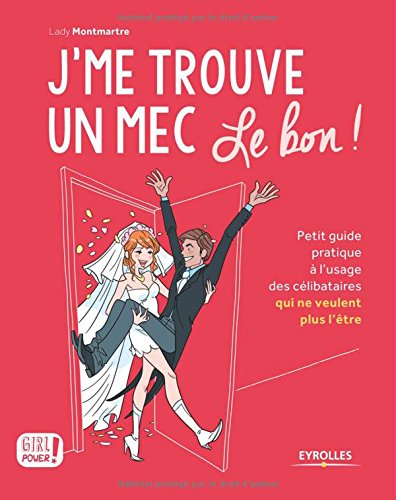 J'me trouve un mec, le bon !: Petit guide pratique à l'usage des célibataires qui ne veulent plus l'être ! par Lady Montmartre