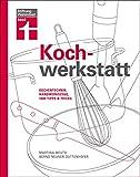 Kochwerkstatt: Küchentechnik, Handwerkszeug, 1000 Tipps & Tricks