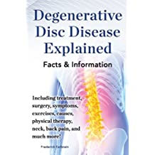 Degenerative Disc Disease Explained: Including treatment, surgery, symptoms, exercises, causes, physical therapy, neck, back pain, and much more! Facts & Information (English Edition)