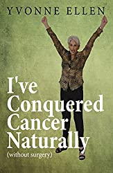 I'VE CONQUERED CANCER NATURALLY AND PAINLESSLY: Without Surgery or Chemotherapy (English Edition)