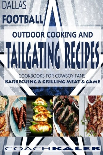 Cookbooks for Fans: Dallas Football Outdoor Cooking and Tailgating Recipes: Cookbooks for Cowboy FANS - Barbecuing & Grilling Meat & Game (Outdoor ~ American Football Recipes, Band 3)