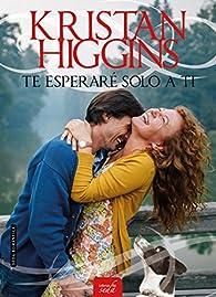 TE ESPERARÉ SOLO A TI par Kristan Higgins