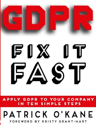 GDPR - Fix it Fast: Apply GDPR to Your Company in 10 Simple Steps por Patrick O'Kane