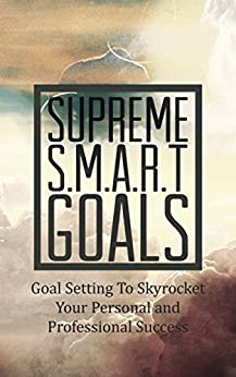 Supreme S.M.A.R.T. Goals: Step-By-Step Easy Goal Setting To Skyrocket Your Personal and Professional Success by [Bonnier, Peter]