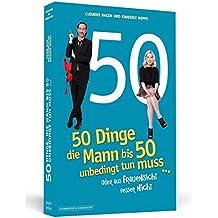 50 Dinge, die Mann bis 50 unbedingt tun muss ...: ... oder aus Frauensicht besser nicht
