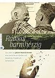 Radikal barmherzig: Das Leben von Johann Heinrich Arnold - eine Geschichte von Glauben und Vergebung, Hingabe und Gemeinschaft