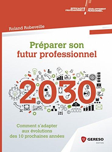 Préparer son futur professionnel: Comment s'adapter aux évolutions des 10 prochaines années par Roland Robeveille
