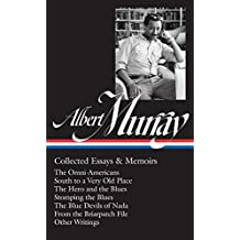 Albert Murray: Collected Essays & Memoirs: The Omni-Americans / South to a Very Old Place / The Hero and the Blues / Stomping the Blues / The Blue Devils of Nada (The Library of America, Band 284)