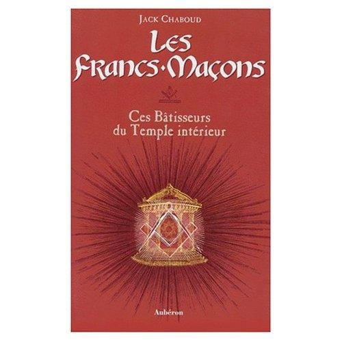 Les Francs-Maçons : Ces Bâtisseurs du Temple intérieur par Jack Chaboud